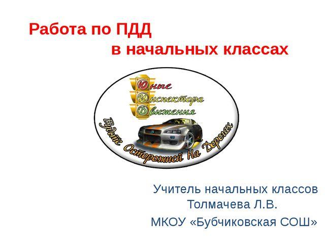 Работа по ПДД в начальных классах Учитель начальных классов Толмачева Л.В. МК...