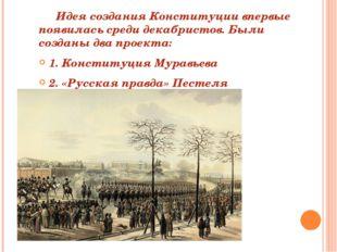 Идея создания Конституции впервые появилась среди декабристов. Были созданы