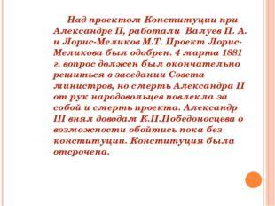 Над проектом Конституции при Александре II, работали Валуев П. А. и Лорис-М