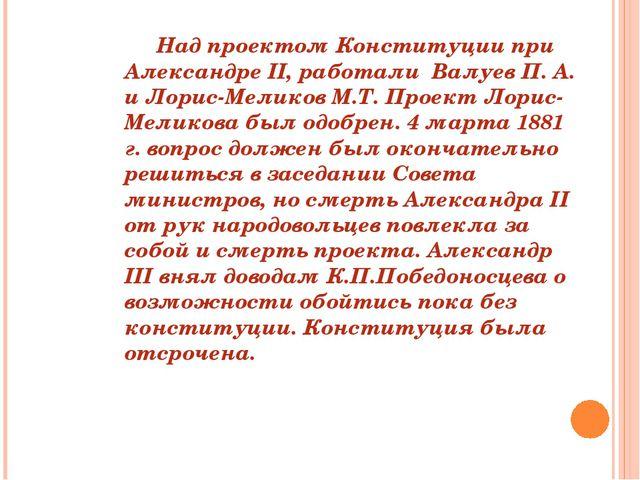 Над проектом Конституции при Александре II, работали Валуев П. А. и Лорис-М...