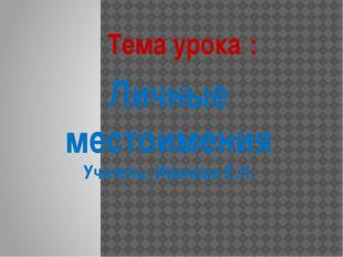 Личные местоимения Учитель: Иванова Е.Н. Тема урока :