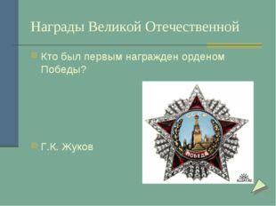 Награды Великой Отечественной Кто был первым награжден орденом Победы? Г.К. Ж