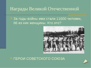 Награды Великой Отечественной За годы войны ими стали 11600 человек, 86 из ни