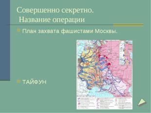 Совершенно секретно. Название операции План захвата фашистами Москвы. ТАЙФУН