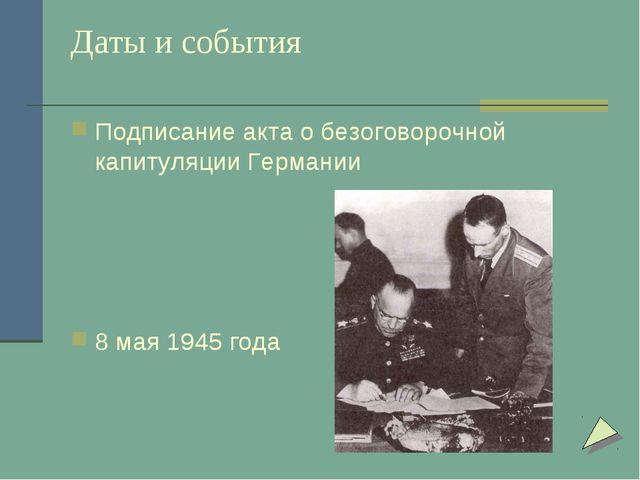 Даты и события Подписание акта о безоговорочной капитуляции Германии 8 мая 19...