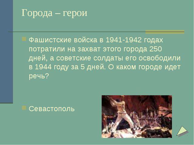 Города – герои Фашистские войска в 1941-1942 годах потратили на захват этого...