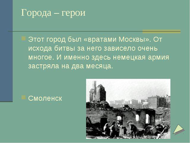 Города – герои Этот город был «вратами Москвы». От исхода битвы за него завис...