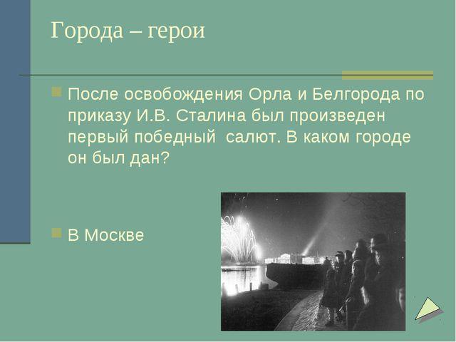 Города – герои После освобождения Орла и Белгорода по приказу И.В. Сталина бы...