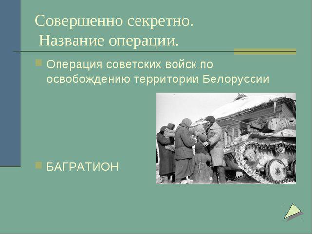 Совершенно секретно. Название операции. Операция советских войск по освобожде...