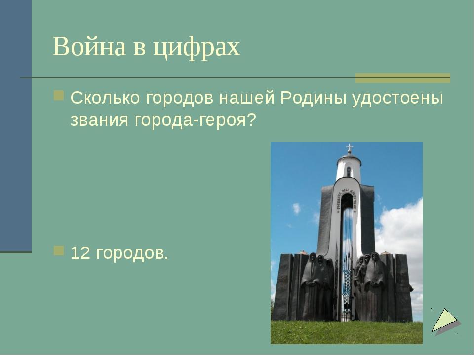 Война в цифрах Сколько городов нашей Родины удостоены звания города-героя? 12...