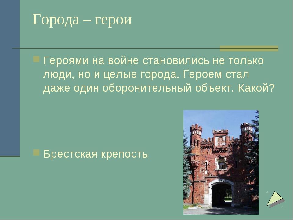 Города – герои Героями на войне становились не только люди, но и целые города...