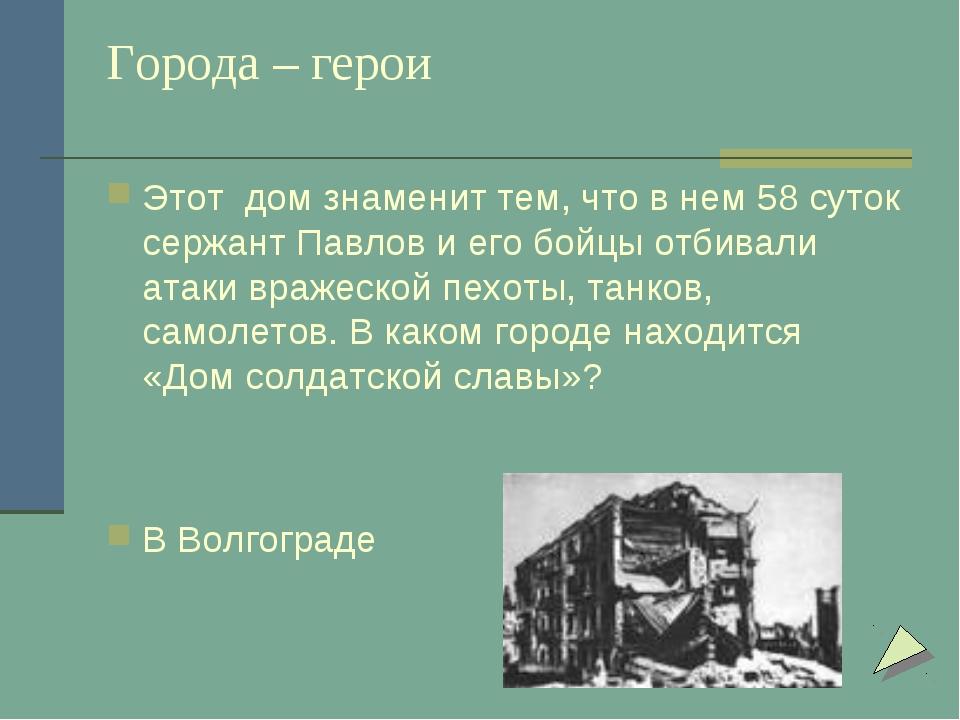 Города – герои Этот дом знаменит тем, что в нем 58 суток сержант Павлов и его...