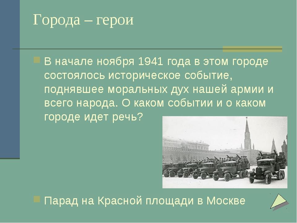 Города – герои В начале ноября 1941 года в этом городе состоялось историческо...