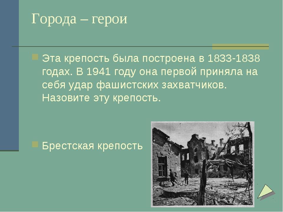 Города – герои Эта крепость была построена в 1833-1838 годах. В 1941 году она...