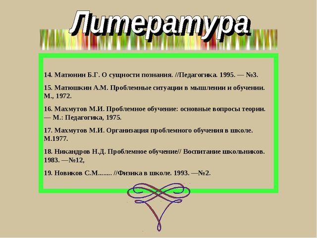 14. Матюнин Б.Г. О сущности познания. //Педагогика. 1995. — №3. 15. Матюшкин...