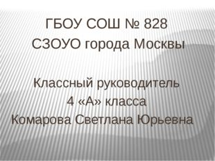 ГБОУ СОШ № 828 СЗОУО города Москвы Классный руководитель 4 «А» класса Комаро