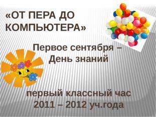 Первое сентября – День знаний первый классный час 2011 – 2012 уч.года «ОТ ПЕР