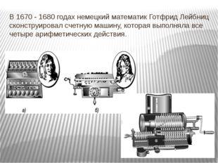 В 1670 - 1680 годах немецкий математик Готфрид Лейбниц сконструировал счетную