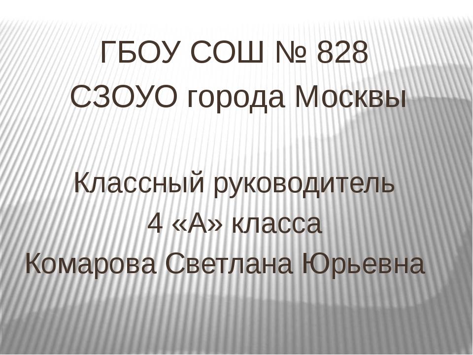 ГБОУ СОШ № 828 СЗОУО города Москвы Классный руководитель 4 «А» класса Комаро...