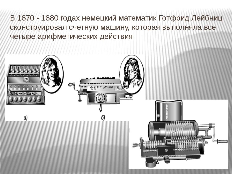 В 1670 - 1680 годах немецкий математик Готфрид Лейбниц сконструировал счетную...