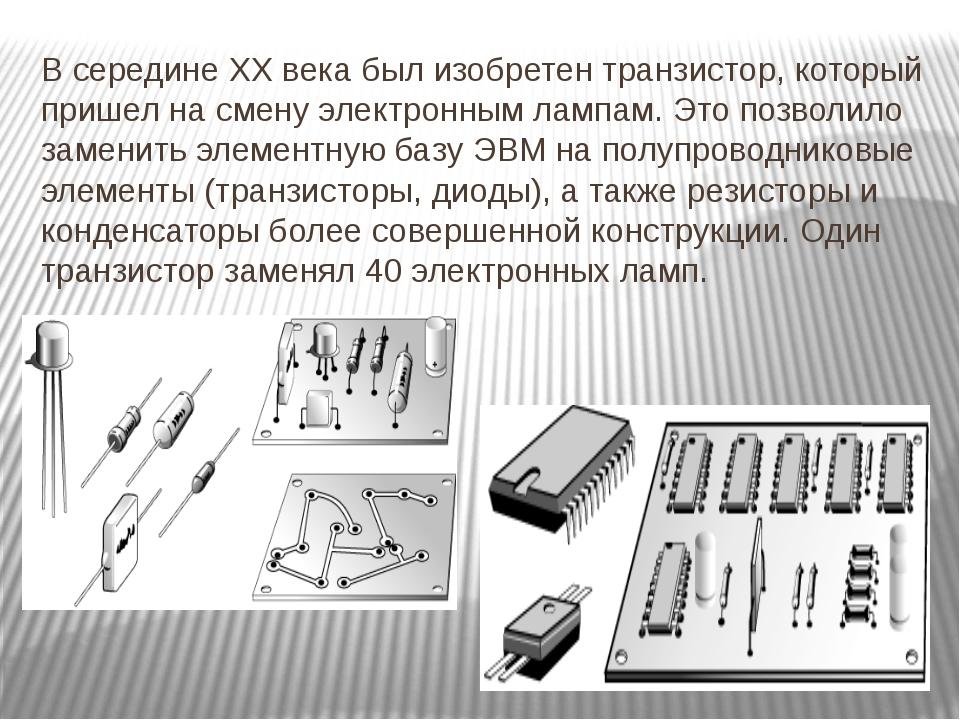 В середине ХХ века был изобретен транзистор, который пришел на смену электрон...