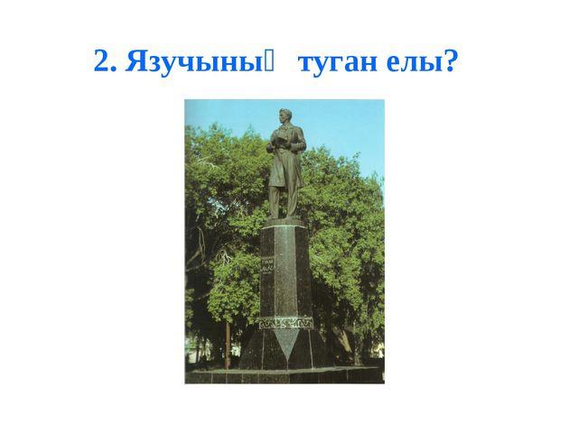 2. Язучының туган елы?