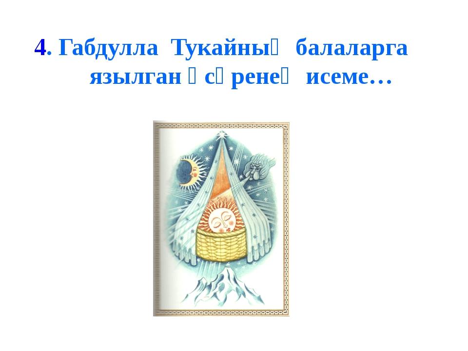 4. Габдулла Тукайның балаларга язылган әсәренең исеме…