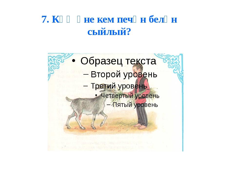 7. Кәҗәне кем печән белән сыйлый?