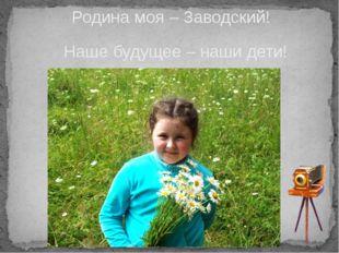 Родина моя – Заводский! Наше будущее – наши дети!