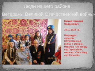 Люди нашего района! Ветераны Великой Отечественной войны» Катков Николай Федо