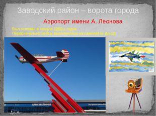 Заводский район – ворота города Аэропорт имени А. Леонова Был основан в начал