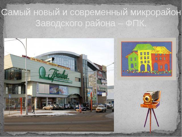 Самый новый и современный микрорайон Заводского района – ФПК.