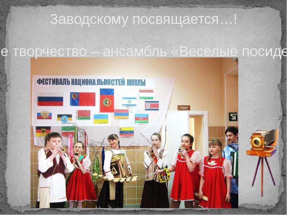 Заводскому посвящается…! Наше творчество – ансамбль «Веселые посиделки!»