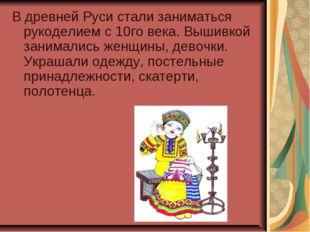 В древней Руси стали заниматься рукоделием с 10го века. Вышивкой занимались ж