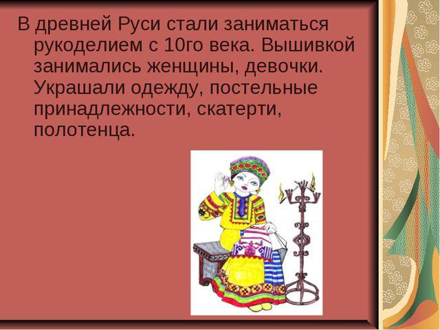 В древней Руси стали заниматься рукоделием с 10го века. Вышивкой занимались ж...