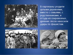 В партизаны уходили целыми деревнями, вместе с семьями, с родственниками, и о