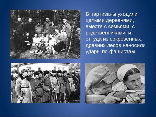 В партизаны уходили целыми деревнями, вместе с семьями, с родственниками, и о...