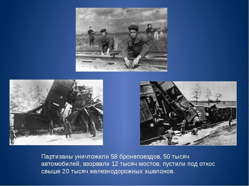 Партизаны уничтожили 58 бронепоездов, 50 тысяч автомобилей, взорвали 12 тысяч...