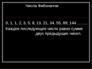 Числа Фибоначчи 0, 1, 1, 2, 3, 5, 8, 13, 21, 34, 55, 89, 144 …….. Каждое пос