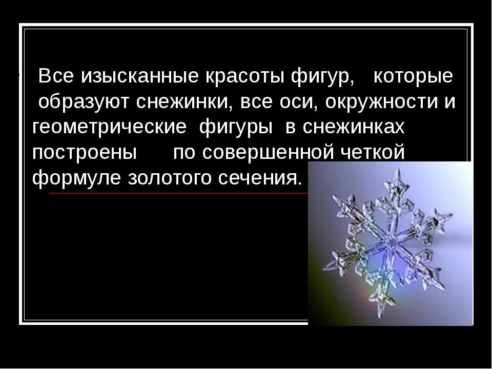 Все изысканные красоты фигур, которые образуют снежинки, все оси, окружности...