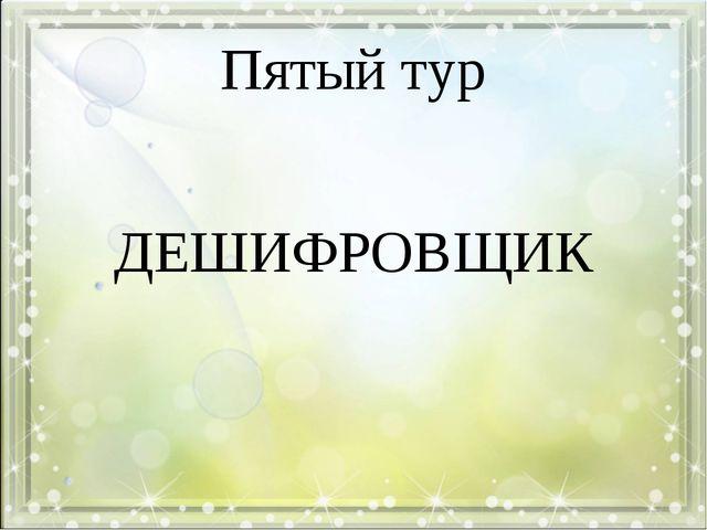 Пятый тур ДЕШИФРОВЩИК