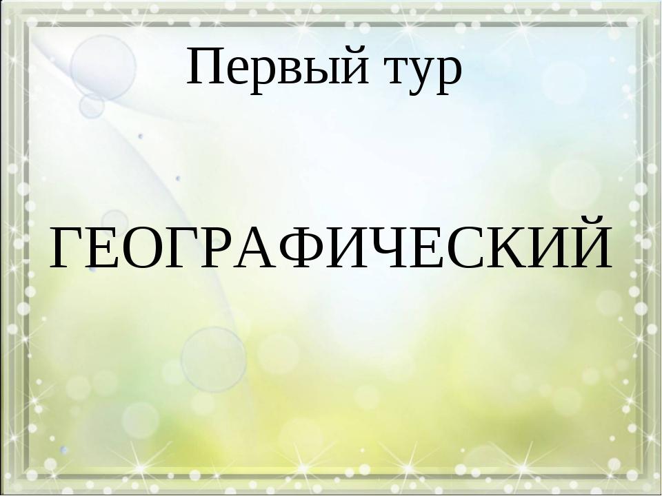 Первый тур ГЕОГРАФИЧЕСКИЙ