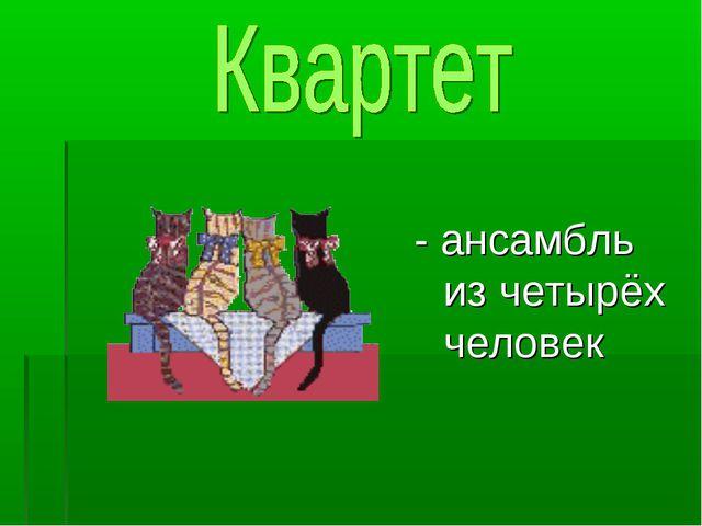 - ансамбль из четырёх человек