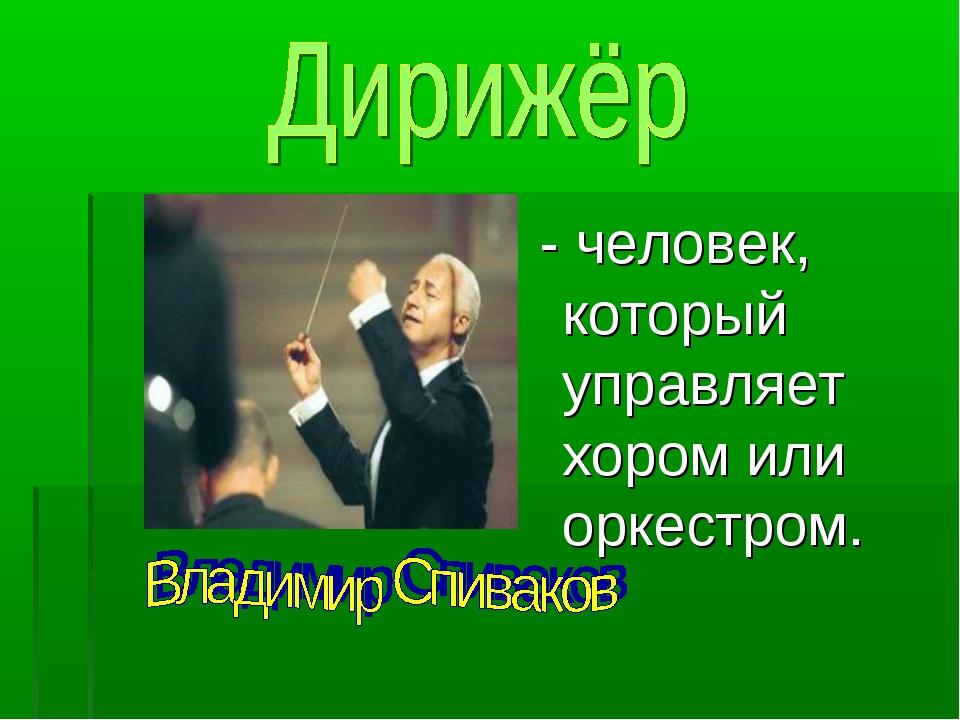 - человек, который управляет хором или оркестром.