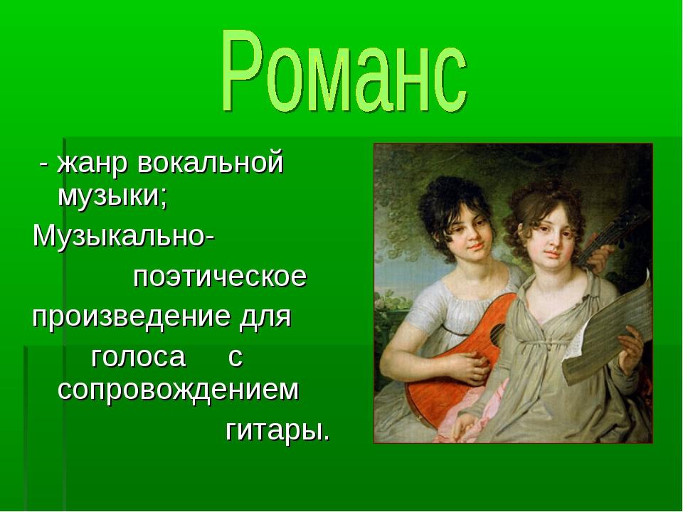 - жанр вокальной музыки; Музыкально- поэтическое произведение для голоса с с...