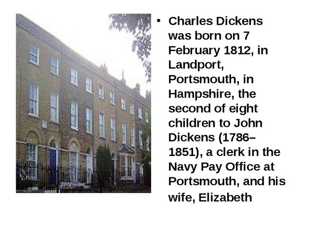Charles Dickens was born on 7 February 1812, in Landport, Portsmouth, in Hamp...