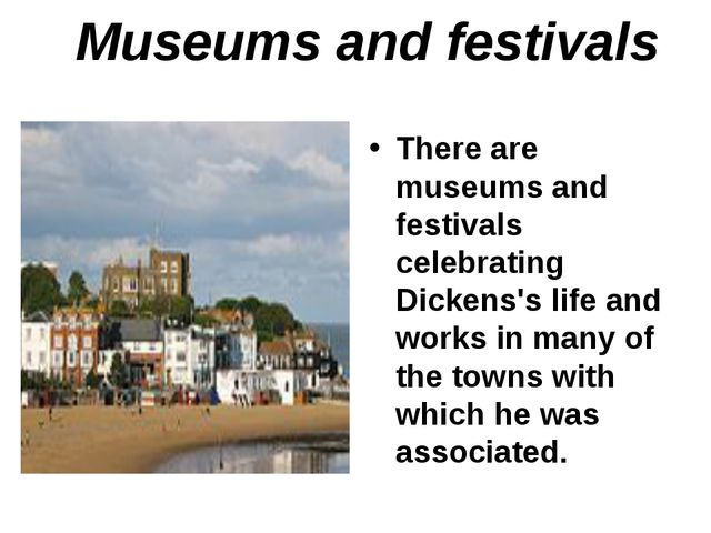 Museums and festivals There are museums and festivals celebrating Dickens's l...