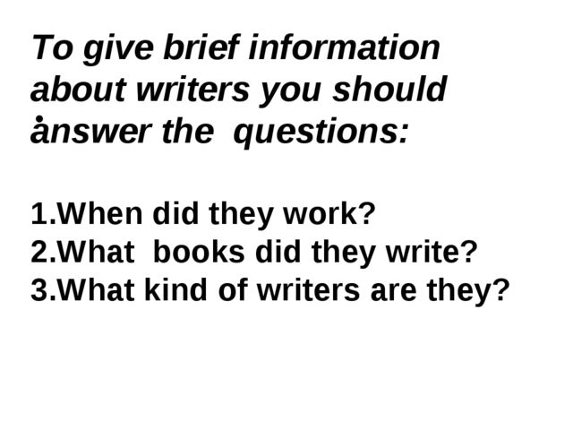 To give brief information about writers you should answer the questions: 1....