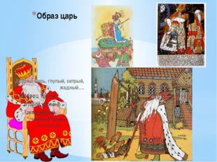 Образ царь Добрый царь, глупый, хитрый, жадный….