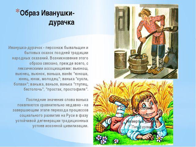 Образ Иванушки- дурачка Иванушка-дурачок - персонаж бывальщин и бытовых сказо...
